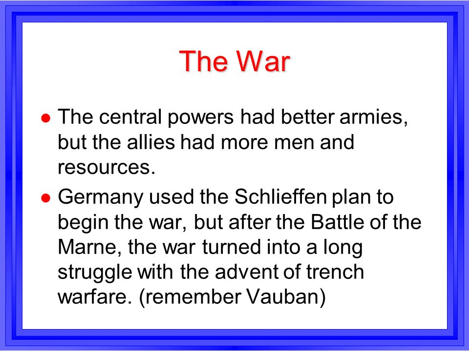 The War l The central powers had better armies, but the allies had more men and resources. l Germany used the Schlieffen plan to begin the war, but af