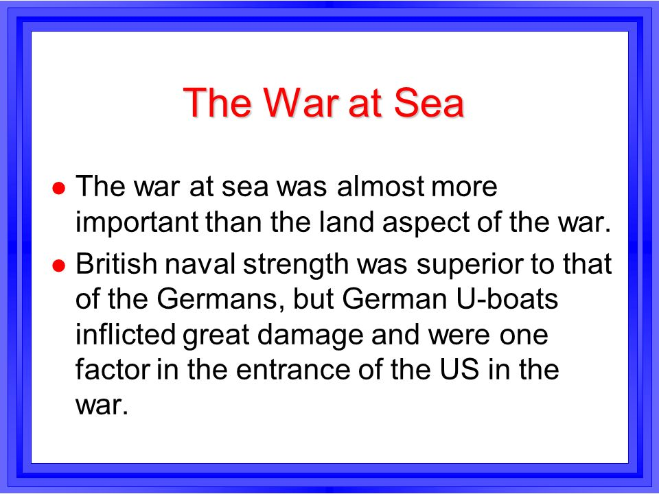 The War at Sea l The war at sea was almost more important than the land aspect of the war. l British naval strength was superior to that of the German