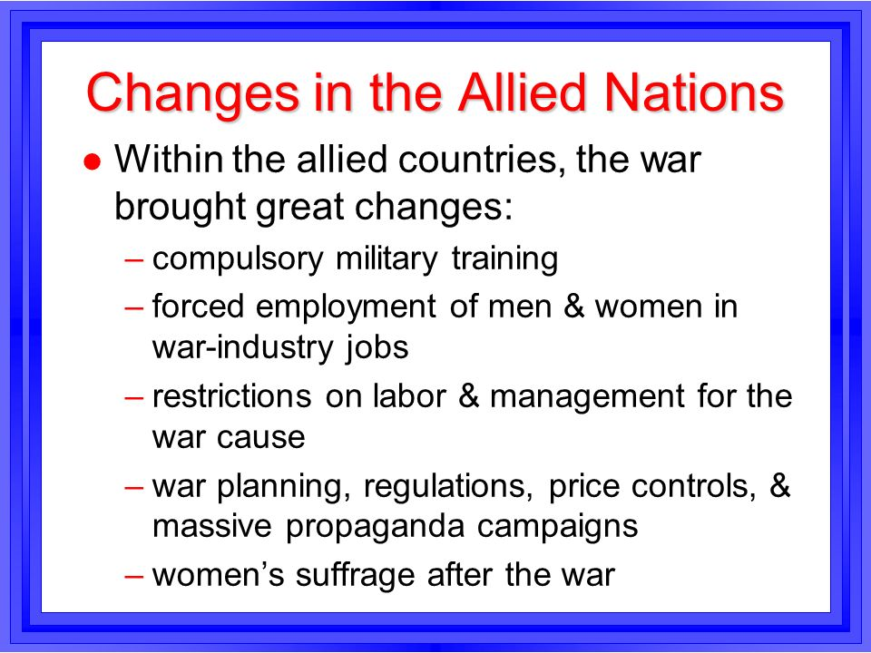 Changes in the Allied Nations l Within the allied countries, the war brought great changes: –compulsory military training –forced employment of men &