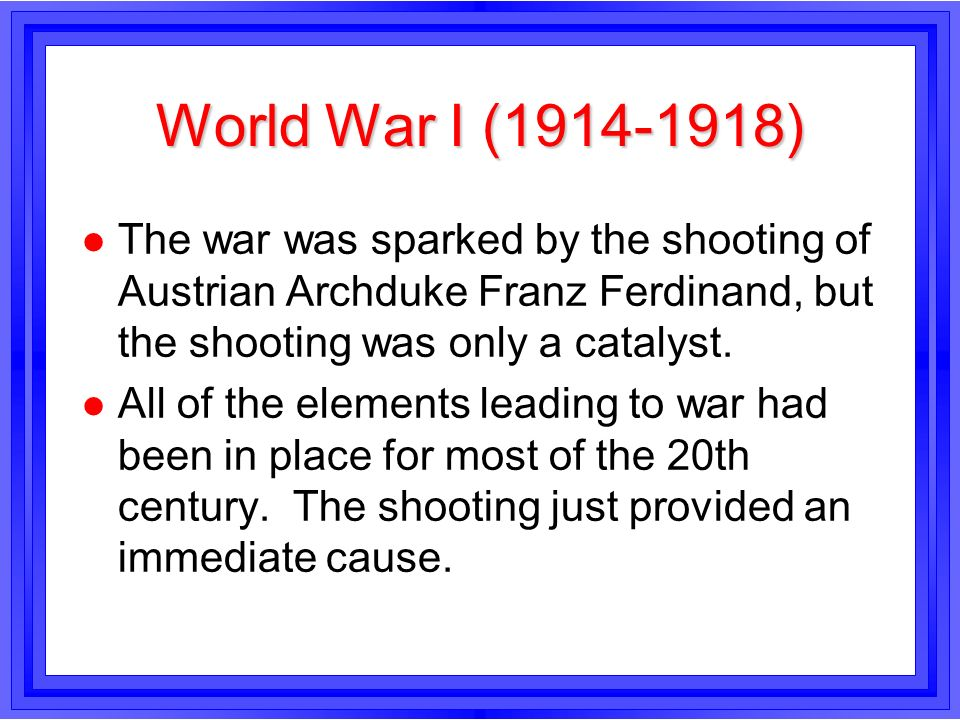 World War I (1914-1918) l The war was sparked by the shooting of Austrian Archduke Franz Ferdinand, but the shooting was only a catalyst. l All of the