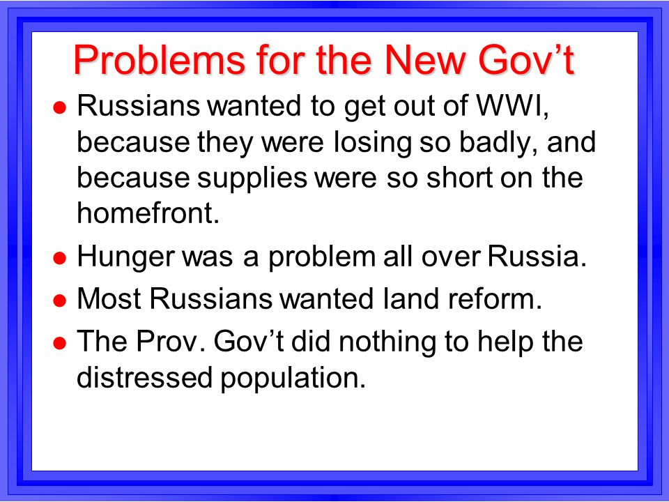Problems for the New Govt l Russians wanted to get out of WWI, because they were losing so badly, and because supplies were so short on the homefront.