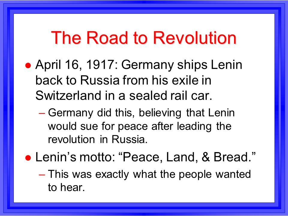 The Road to Revolution l April 16, 1917: Germany ships Lenin back to Russia from his exile in Switzerland in a sealed rail car. –Germany did this, bel