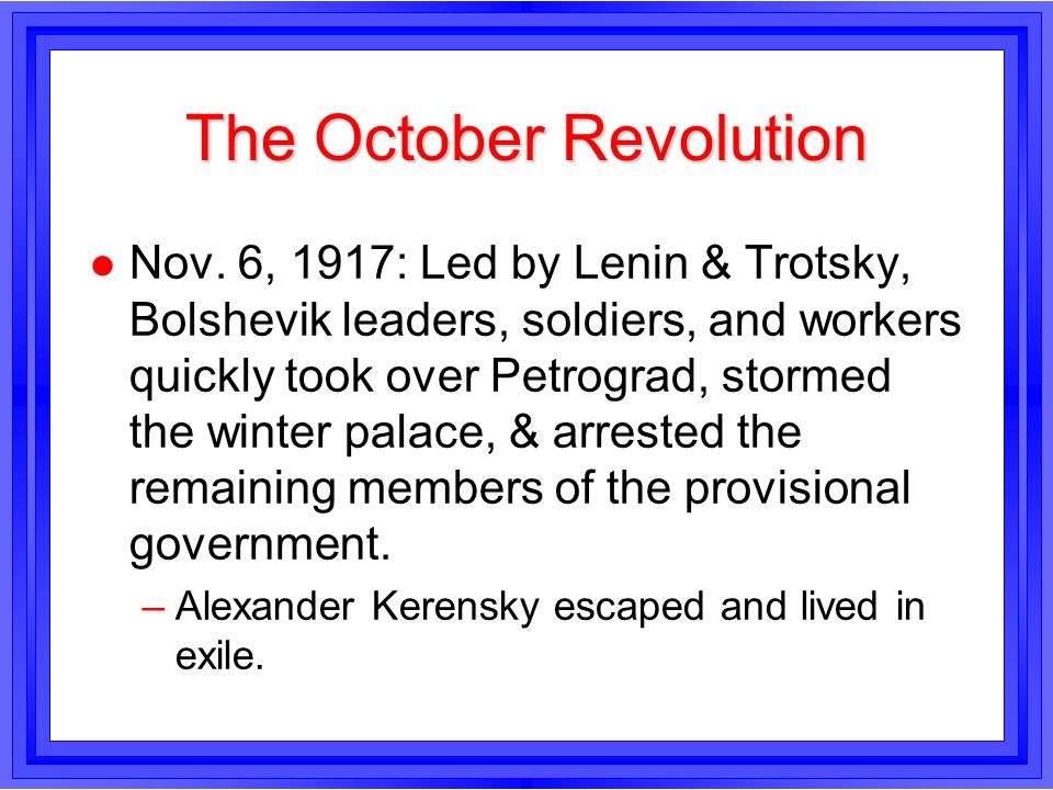 The October Revolution l Nov. 6, 1917: Led by Lenin & Trotsky, Bolshevik leaders, soldiers, and workers quickly took over Petrograd, stormed the winte