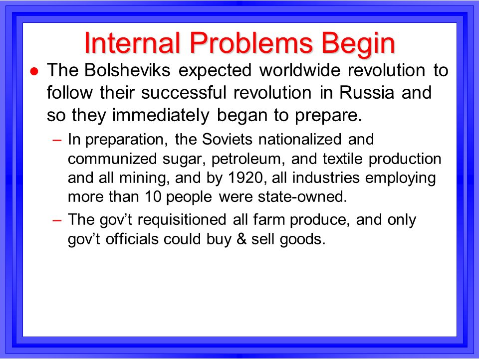 Internal Problems Begin l The Bolsheviks expected worldwide revolution to follow their successful revolution in Russia and so they immediately began t