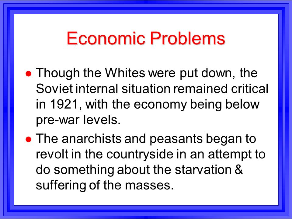 Economic Problems l Though the Whites were put down, the Soviet internal situation remained critical in 1921, with the economy being below pre-war lev