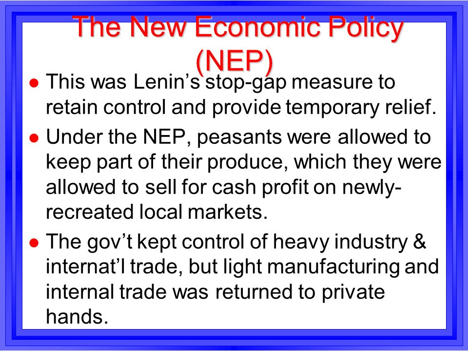 The New Economic Policy (NEP) The New Economic Policy (NEP) l This was Lenins stop-gap measure to retain control and provide temporary relief. l Under
