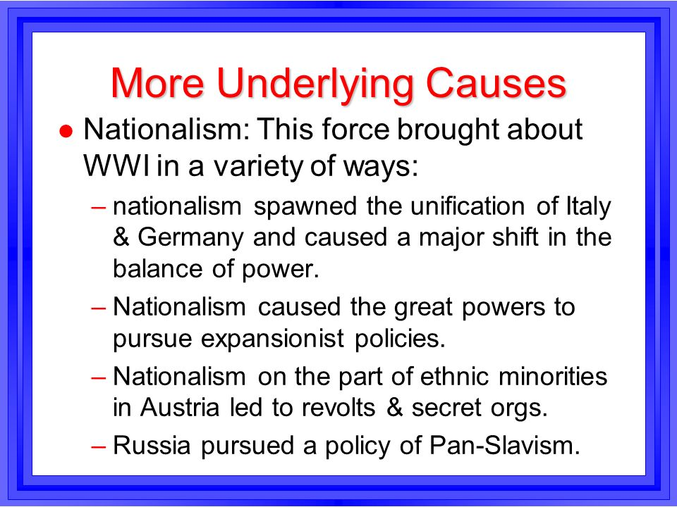 More Underlying Causes l Nationalism: This force brought about WWI in a variety of ways: –nationalism spawned the unification of Italy & Germany and c