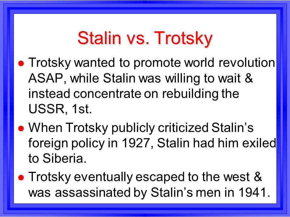 Stalin vs. Trotsky l Trotsky wanted to promote world revolution ASAP, while Stalin was willing to wait & instead concentrate on rebuilding the USSR, 1