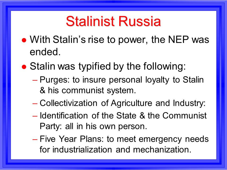Stalinist Russia l With Stalins rise to power, the NEP was ended. l Stalin was typified by the following: –Purges: to insure personal loyalty to Stali