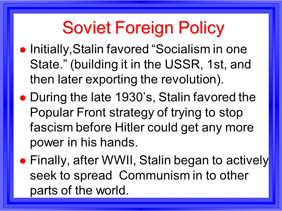 Soviet Foreign Policy l Initially,Stalin favored Socialism in one State. (building it in the USSR, 1st, and then later exporting the revolution). l Du