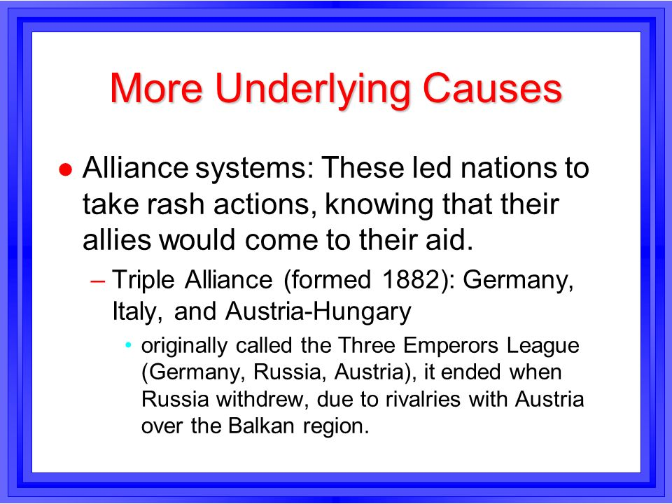 More Underlying Causes l Alliance systems: These led nations to take rash actions, knowing that their allies would come to their aid. –Triple Alliance