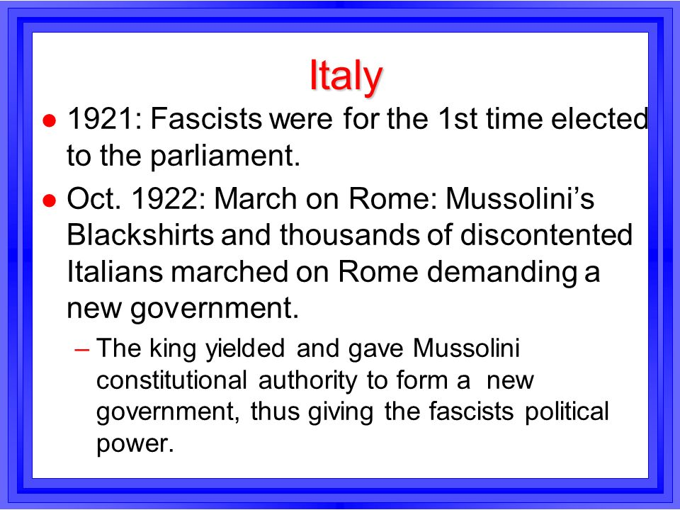 Italy l 1921: Fascists were for the 1st time elected to the parliament. l Oct. 1922: March on Rome: Mussolinis Blackshirts and thousands of discontent
