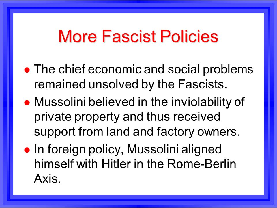More Fascist Policies l The chief economic and social problems remained unsolved by the Fascists. l Mussolini believed in the inviolability of private