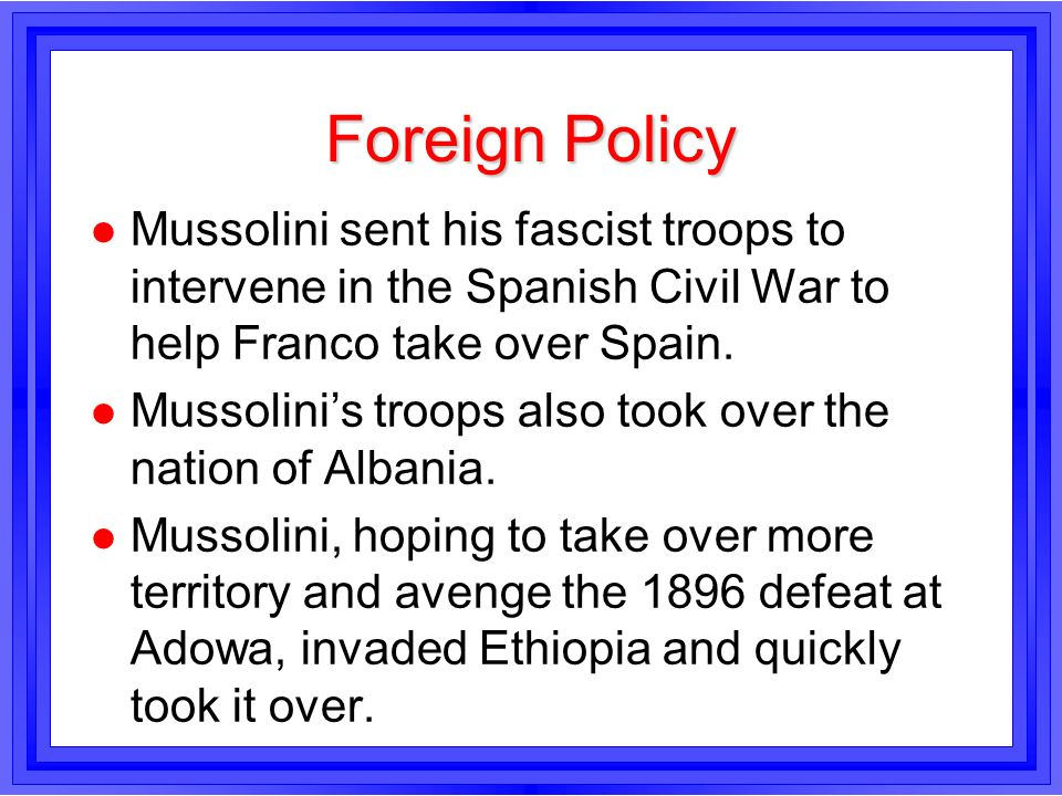 Foreign Policy l Mussolini sent his fascist troops to intervene in the Spanish Civil War to help Franco take over Spain. l Mussolinis troops also took