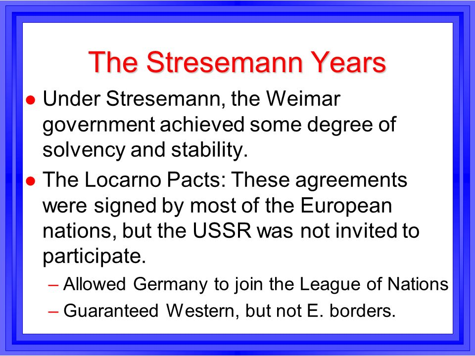 The Stresemann Years l Under Stresemann, the Weimar government achieved some degree of solvency and stability. l The Locarno Pacts: These agreements w