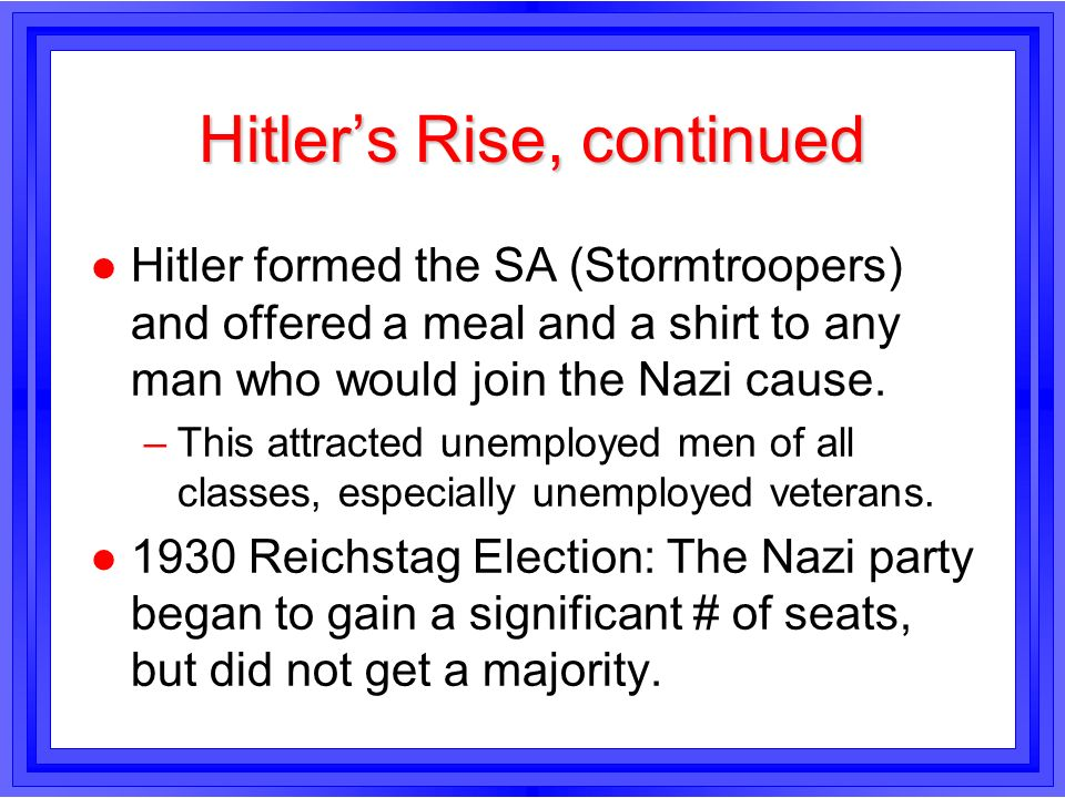 Hitlers Rise, continued l Hitler formed the SA (Stormtroopers) and offered a meal and a shirt to any man who would join the Nazi cause. –This attracte