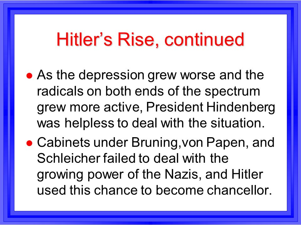 Hitlers Rise, continued l As the depression grew worse and the radicals on both ends of the spectrum grew more active, President Hindenberg was helple