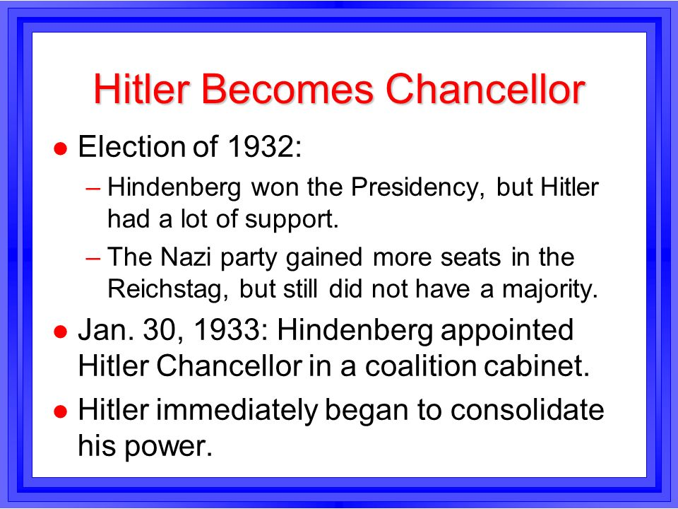 Hitler Becomes Chancellor l Election of 1932: –Hindenberg won the Presidency, but Hitler had a lot of support. –The Nazi party gained more seats in th