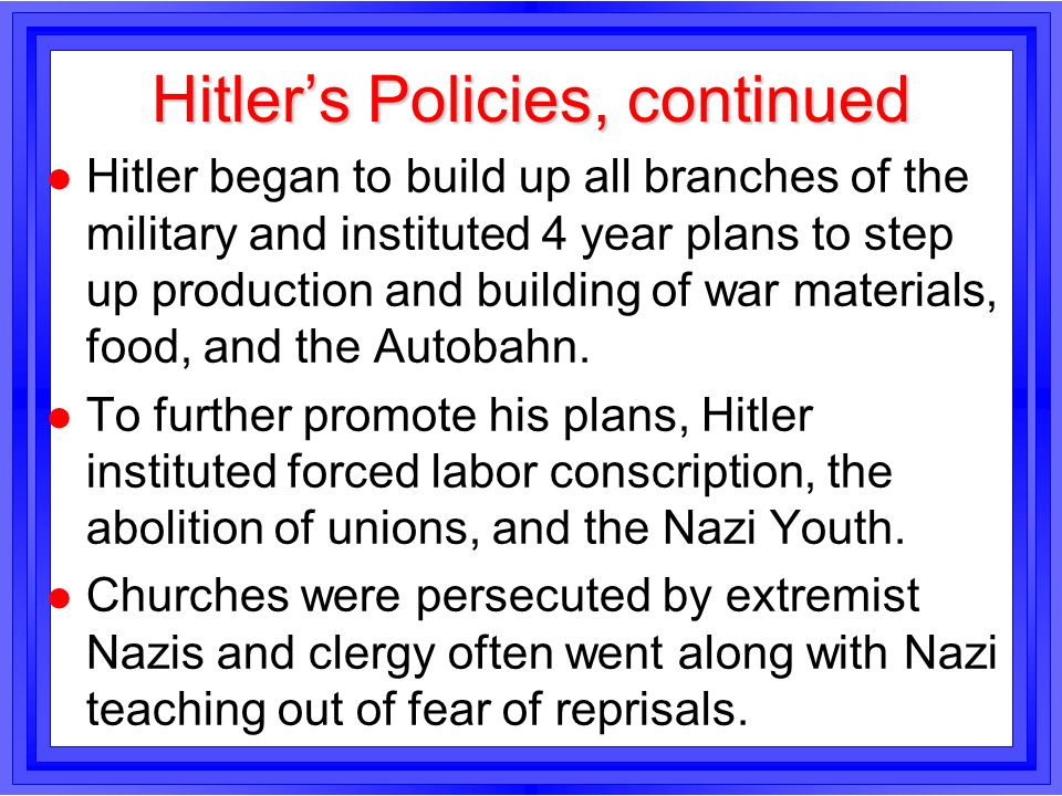 Hitlers Policies, continued l Hitler began to build up all branches of the military and instituted 4 year plans to step up production and building of