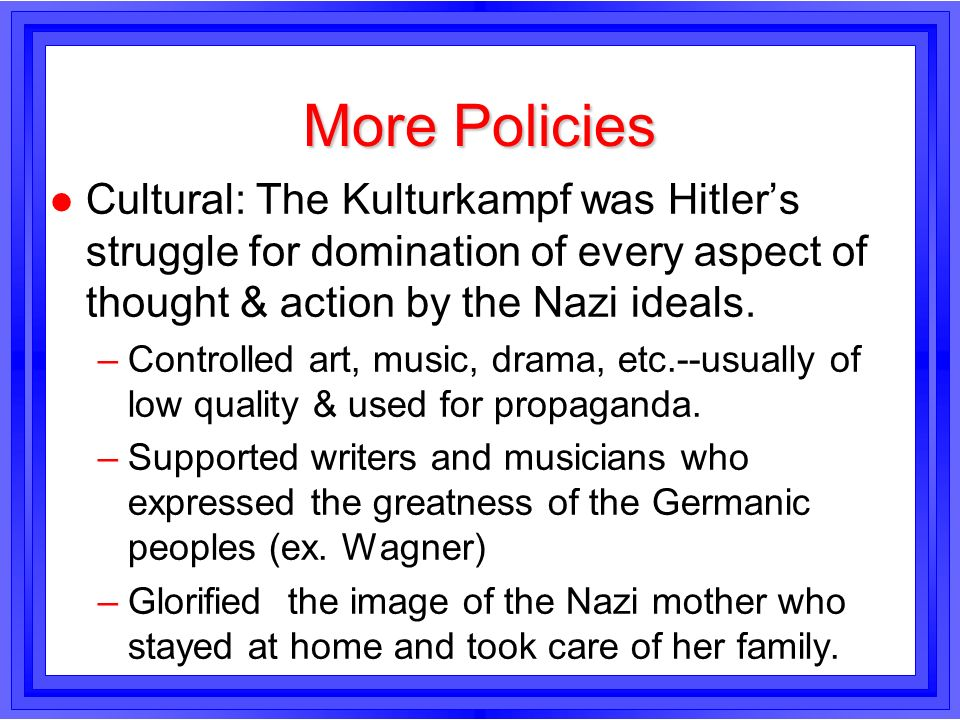More Policies l Cultural: The Kulturkampf was Hitlers struggle for domination of every aspect of thought & action by the Nazi ideals. –Controlled art,