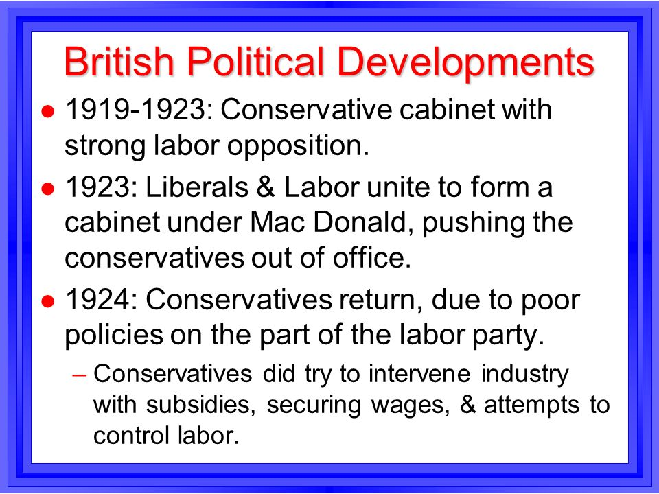 British Political Developments l 1919-1923: Conservative cabinet with strong labor opposition. l 1923: Liberals & Labor unite to form a cabinet under