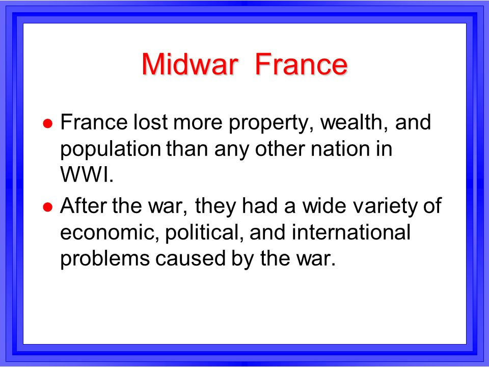 Midwar France l France lost more property, wealth, and population than any other nation in WWI. l After the war, they had a wide variety of economic,