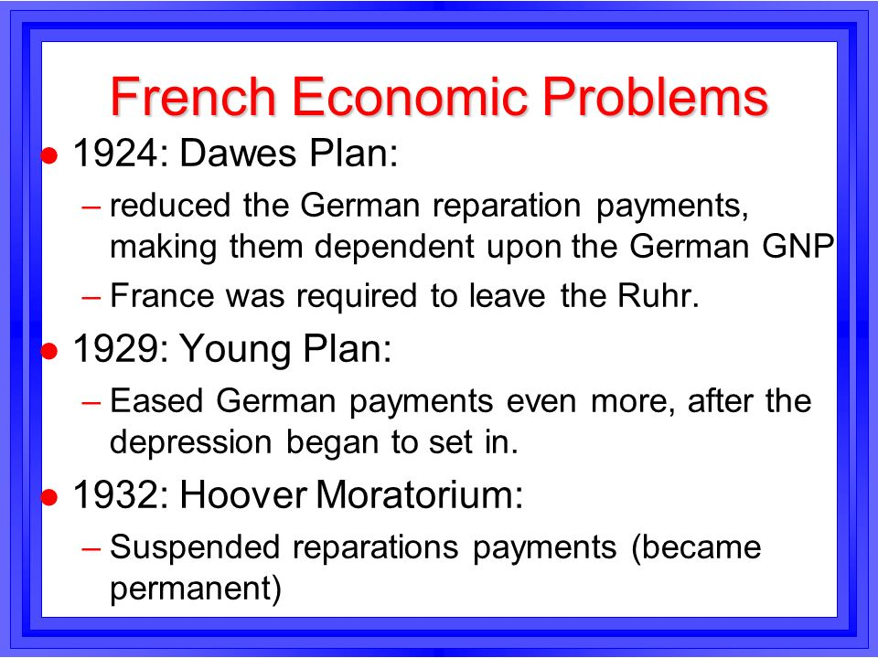 French Economic Problems l 1924: Dawes Plan: –reduced the German reparation payments, making them dependent upon the German GNP –France was required t