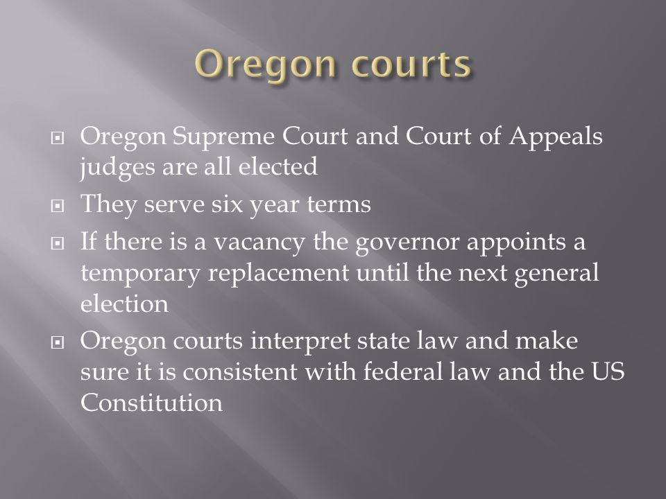 Oregon Supreme Court and Court of Appeals judges are all elected They serve six year terms If there is a vacancy the governor appoints a temporary rep
