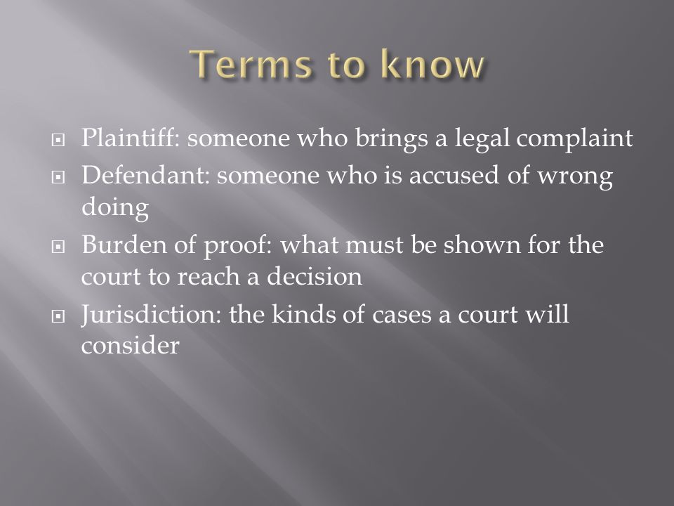 Plaintiff: someone who brings a legal complaint Defendant: someone who is accused of wrong doing Burden of proof: what must be shown for the court to reach a decision Jurisdiction: the kinds of cases a court will consider