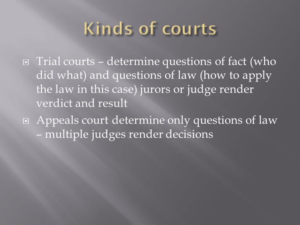 Trial courts – determine questions of fact (who did what) and questions of law (how to apply the law in this case) jurors or judge render verdict and result Appeals court determine only questions of law – multiple judges render decisions