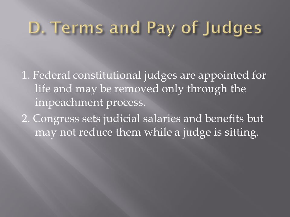 1. Federal constitutional judges are appointed for life and may be removed only through the impeachment process. 2. Congress sets judicial salaries an