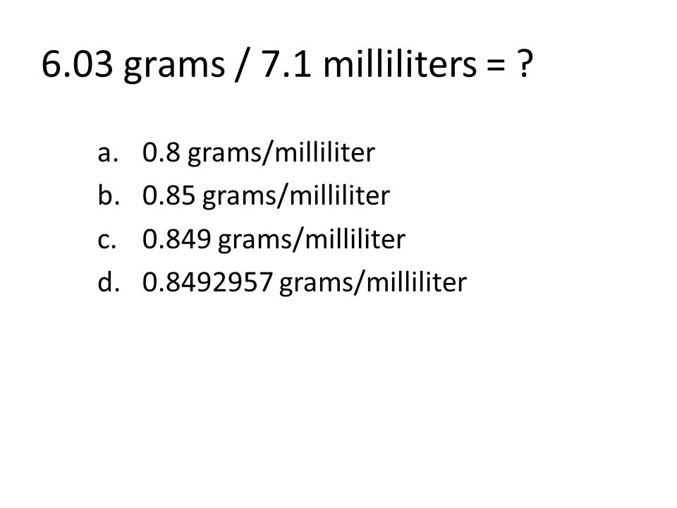 6.03 grams / 7.1 milliliters = .