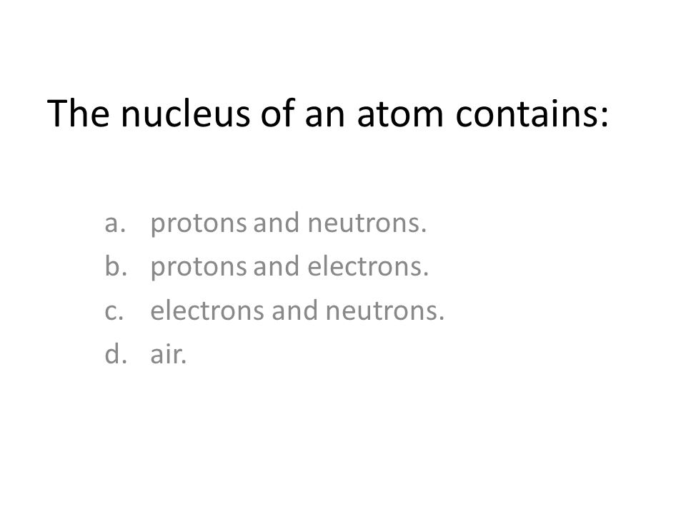 The nucleus of an atom contains: a.protons and neutrons.