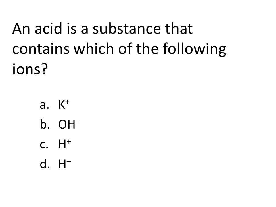 An acid is a substance that contains which of the following ions a.K + b.OH – c.H + d.H –