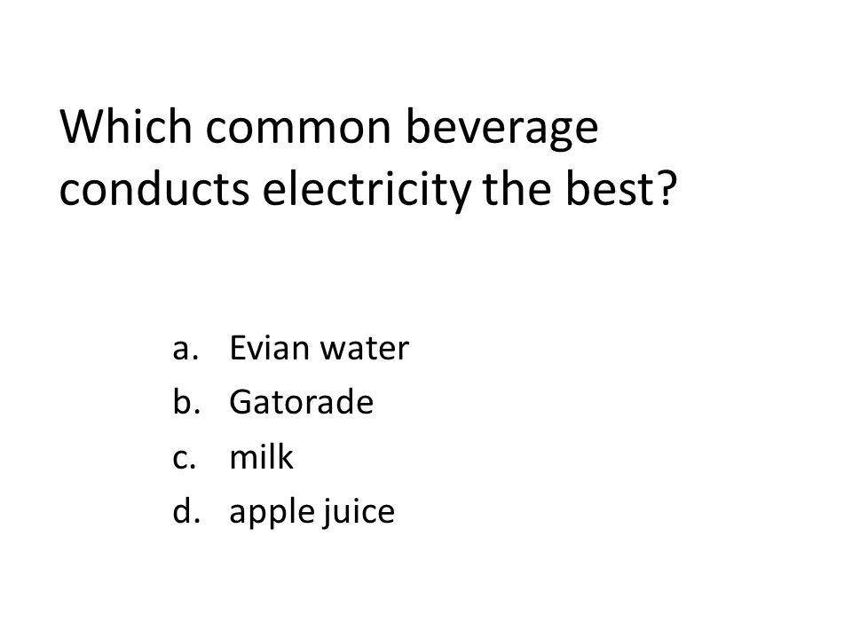 Which common beverage conducts electricity the best a.Evian water b.Gatorade c.milk d.apple juice