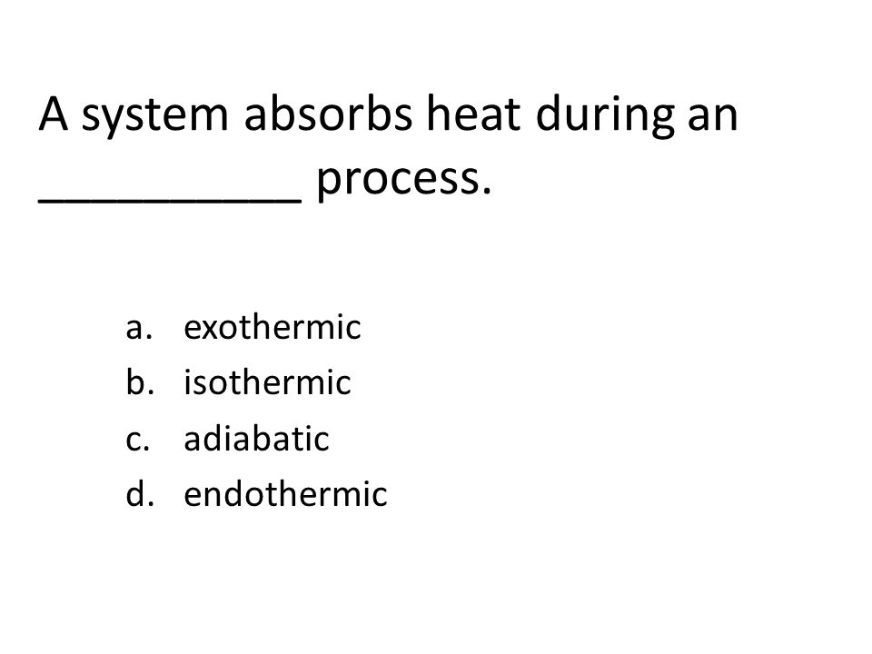 A system absorbs heat during an __________ process.