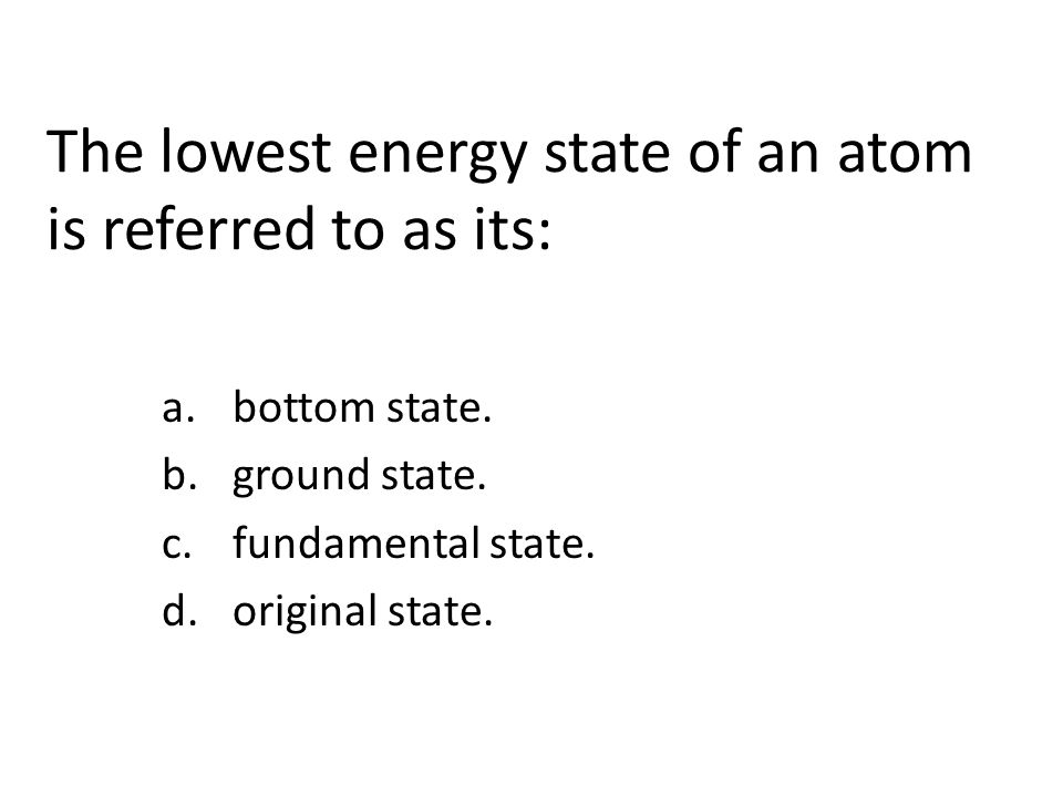 The lowest energy state of an atom is referred to as its: a.bottom state.