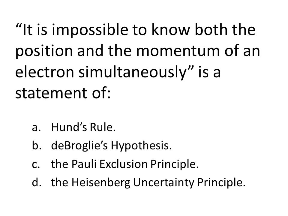 It is impossible to know both the position and the momentum of an electron simultaneously is a statement of: a.Hunds Rule.