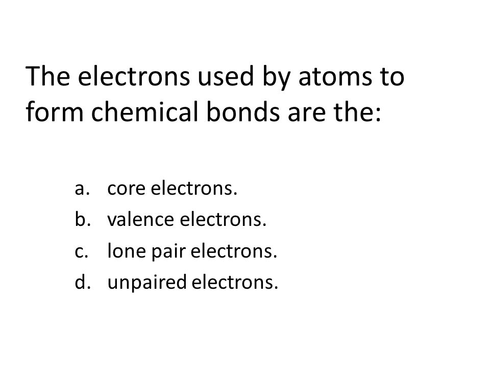 The electrons used by atoms to form chemical bonds are the: a.core electrons.