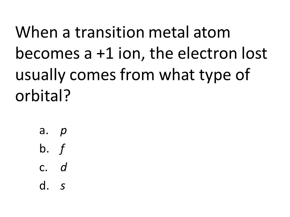 When a transition metal atom becomes a +1 ion, the electron lost usually comes from what type of orbital.