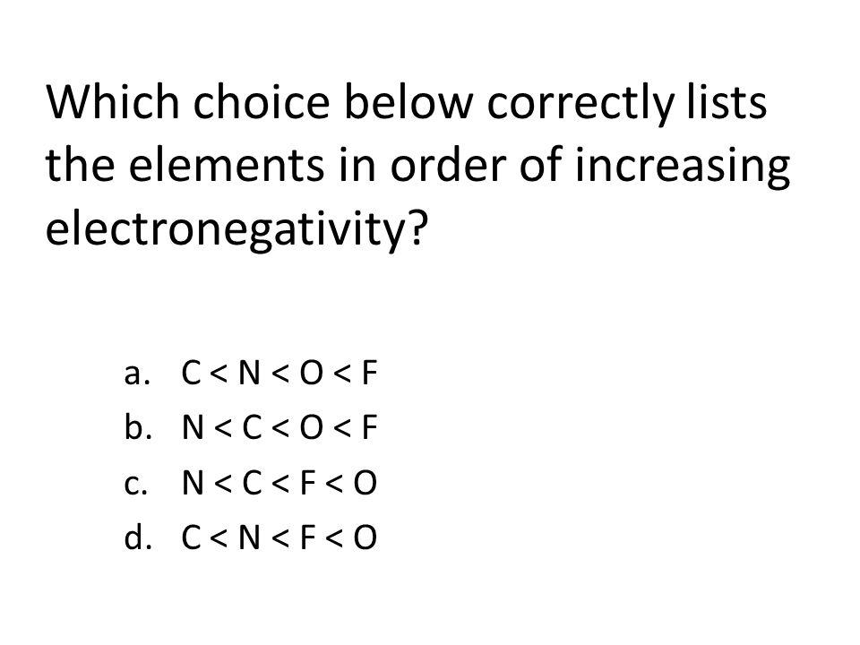 Which choice below correctly lists the elements in order of increasing electronegativity.