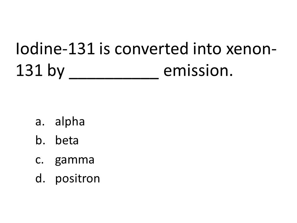 Iodine-131 is converted into xenon- 131 by __________ emission. a.alpha b.beta c.gamma d.positron