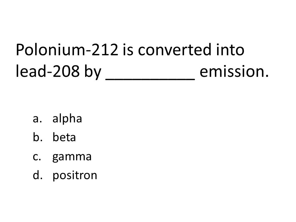 Polonium-212 is converted into lead-208 by __________ emission. a.alpha b.beta c.gamma d.positron