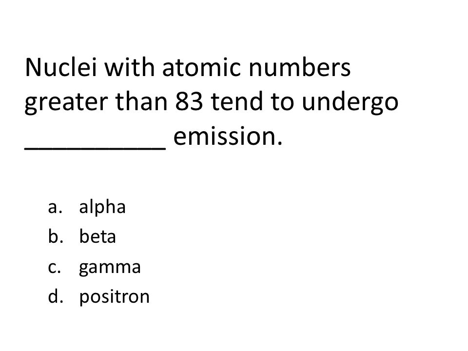 Nuclei with atomic numbers greater than 83 tend to undergo __________ emission.