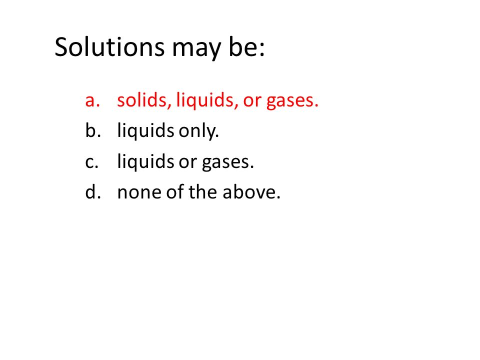 Solutions may be: a.solids, liquids, or gases. b.liquids only.