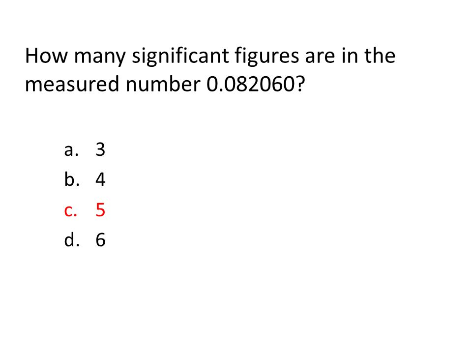How many significant figures are in the measured number 0.082060 a.3 b.4 c.5 d.6