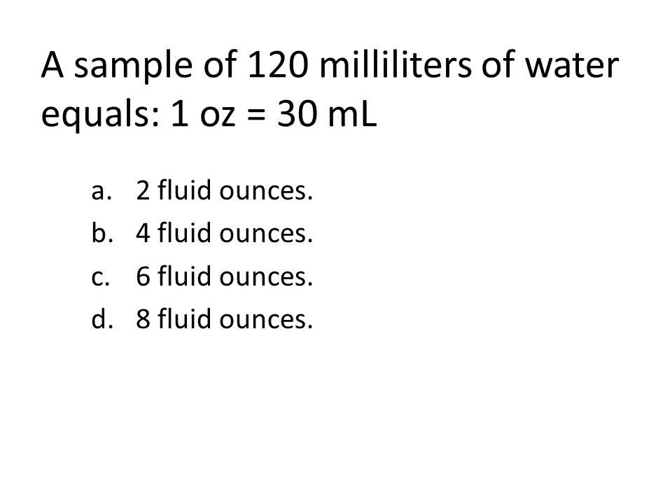 A sample of 120 milliliters of water equals: 1 oz = 30 mL a.2 fluid ounces.