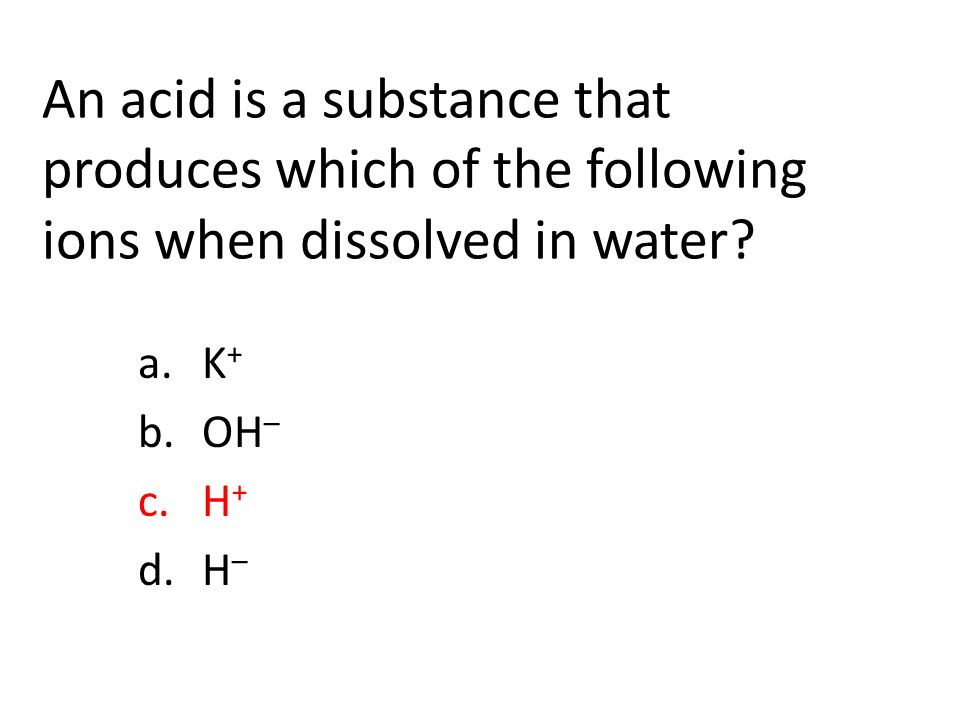 An acid is a substance that produces which of the following ions when dissolved in water.