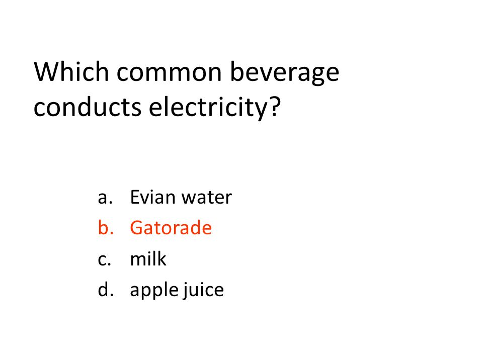 Which common beverage conducts electricity a.Evian water b.Gatorade c.milk d.apple juice