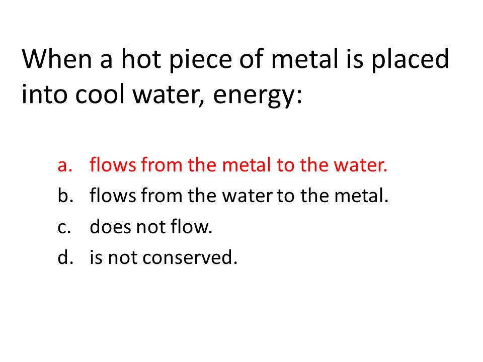 When a hot piece of metal is placed into cool water, energy: a.flows from the metal to the water.